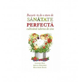 Bucura-te de o Stare de Sanatate Perfecta cultivand Iubirea de Sine Louise Hay, Ahlea Khadro, Heather Dane